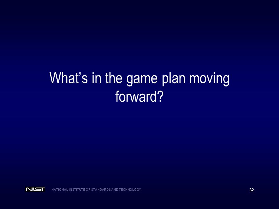NATIONAL INSTITUTE OF STANDARDS AND TECHNOLOGY 32 Whats in the game plan moving forward?
