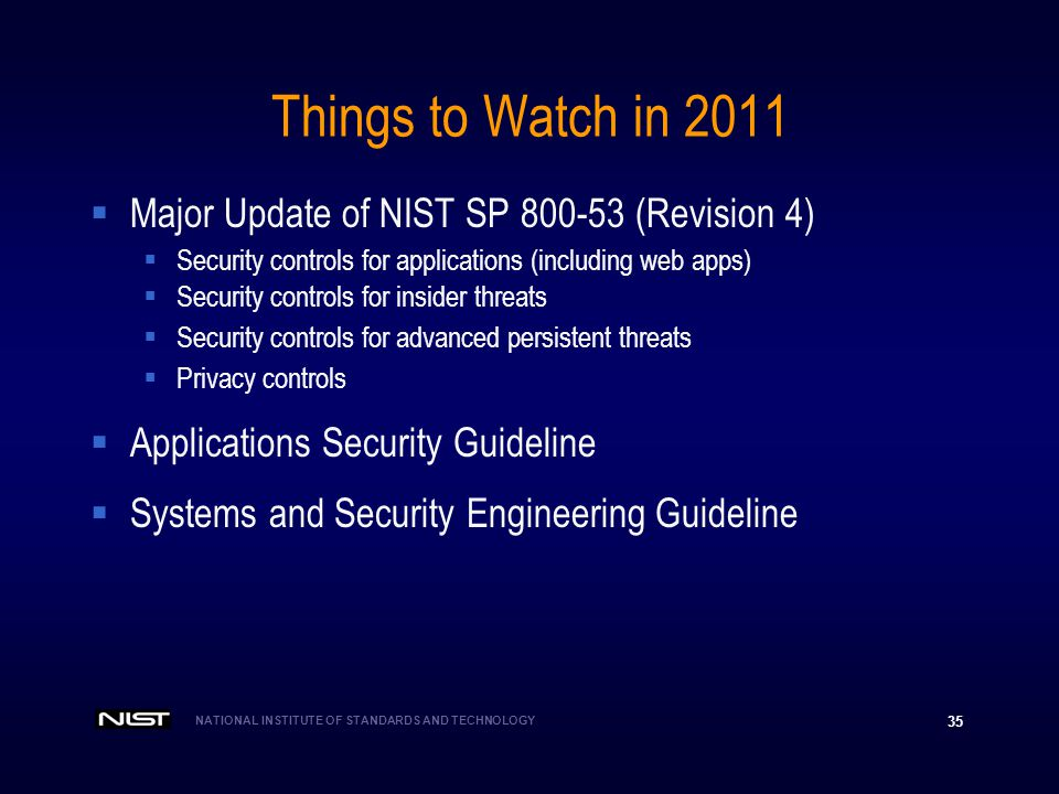 NATIONAL INSTITUTE OF STANDARDS AND TECHNOLOGY 35 Things to Watch in 2011 Major Update of NIST SP 800-53 (Revision 4) Security controls for applicatio