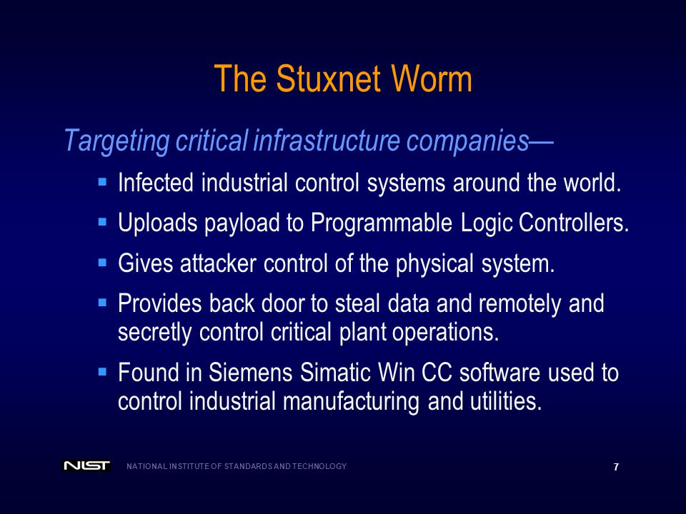 NATIONAL INSTITUTE OF STANDARDS AND TECHNOLOGY 7 The Stuxnet Worm Targeting critical infrastructure companies Infected industrial control systems arou