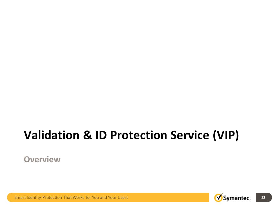 Smart Identity Protection That Works for You and Your Users 12 Validation & ID Protection Service (VIP) Overview