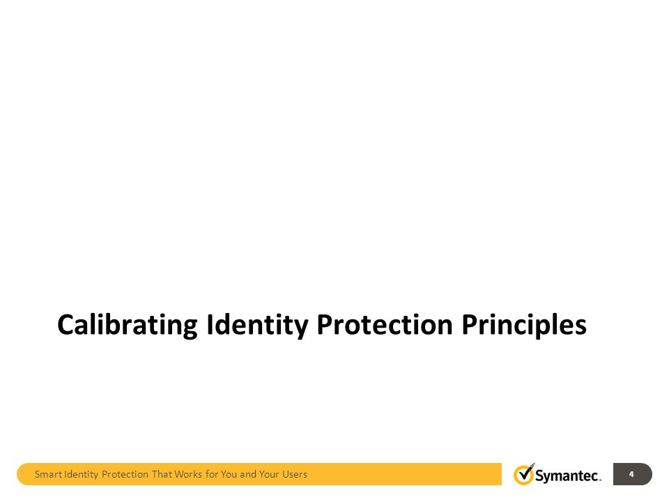 Smart Identity Protection That Works for You and Your Users 4 Calibrating Identity Protection Principles
