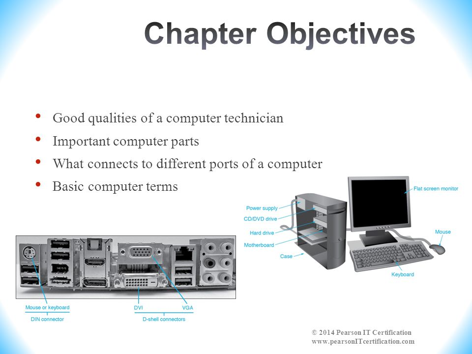 Good qualities of a computer technician Important computer parts What connects to different ports of a computer Basic computer terms © 2014 Pearson IT