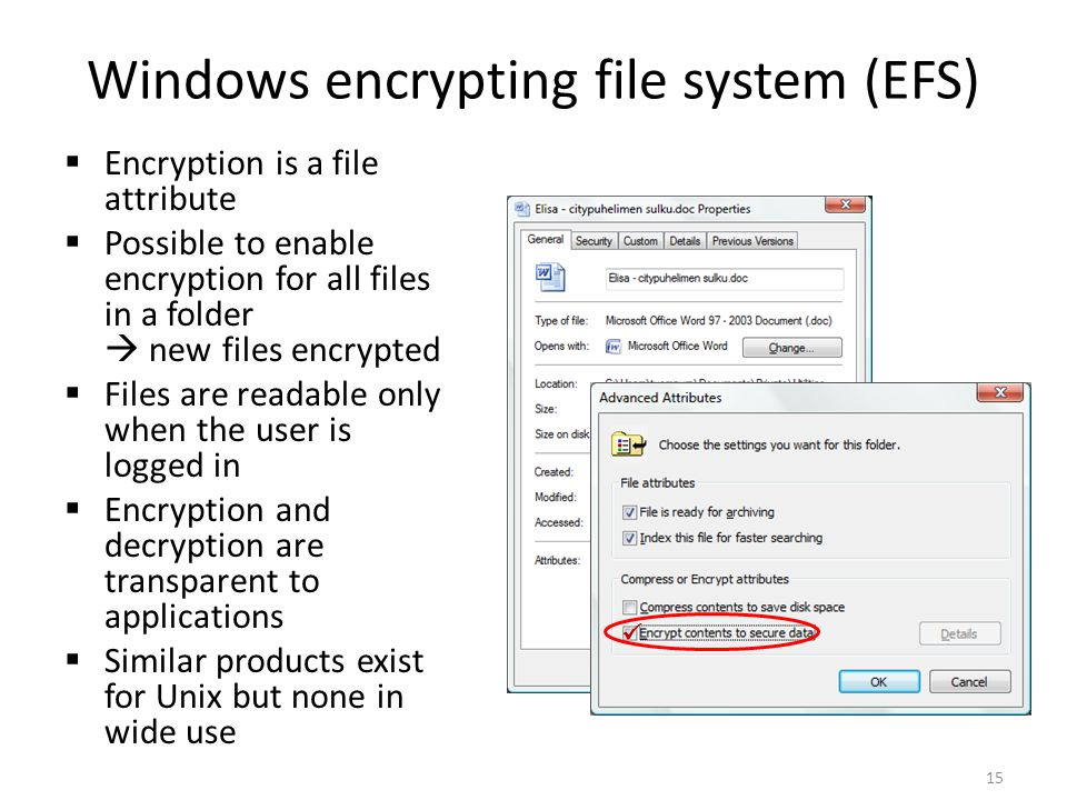Windows encrypting file system (EFS) Encryption is a file attribute Possible to enable encryption for all files in a folder new files encrypted Files