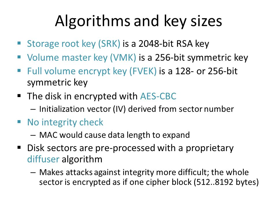 Algorithms and key sizes Storage root key (SRK) is a 2048-bit RSA key Volume master key (VMK) is a 256-bit symmetric key Full volume encrypt key (FVEK) is a 128- or 256-bit symmetric key The disk in encrypted with AES-CBC – Initialization vector (IV) derived from sector number No integrity check – MAC would cause data length to expand Disk sectors are pre-processed with a proprietary diffuser algorithm – Makes attacks against integrity more difficult; the whole sector is encrypted as if one cipher block (512..8192 bytes)