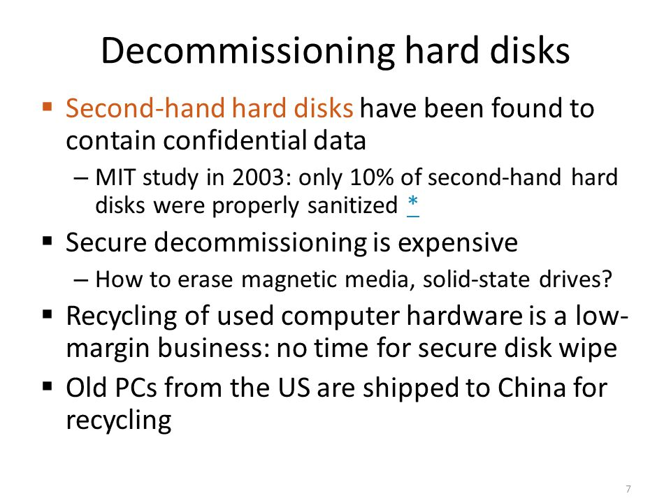 Decommissioning hard disks Second-hand hard disks have been found to contain confidential data – MIT study in 2003: only 10% of second-hand hard disks
