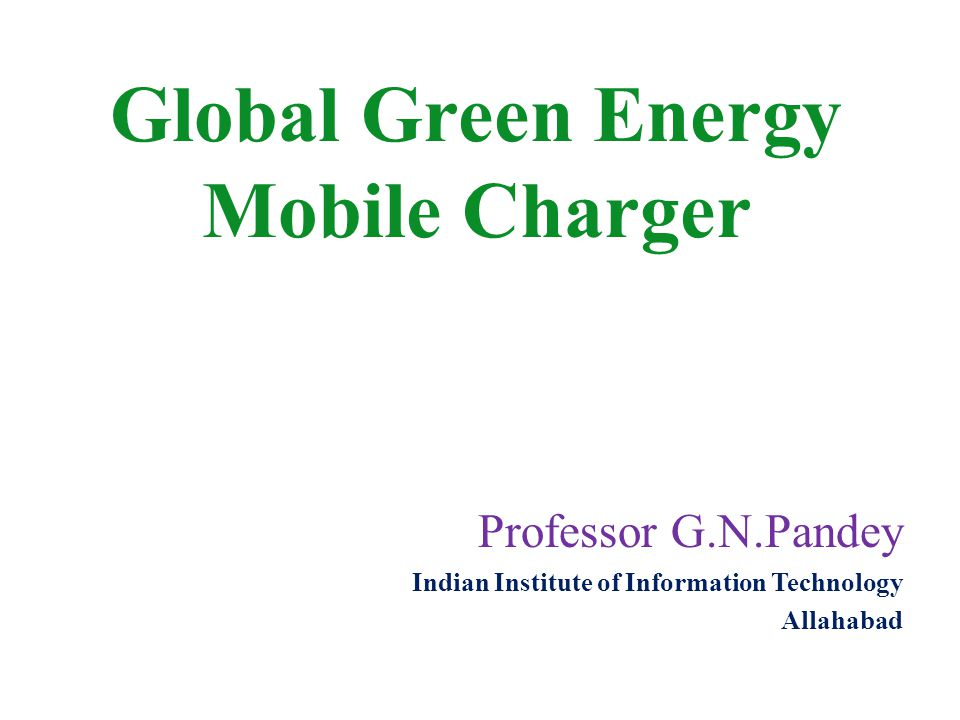 Professor G.N.Pandey Indian Institute of Information Technology Allahabad Global Green Energy Mobile Charger