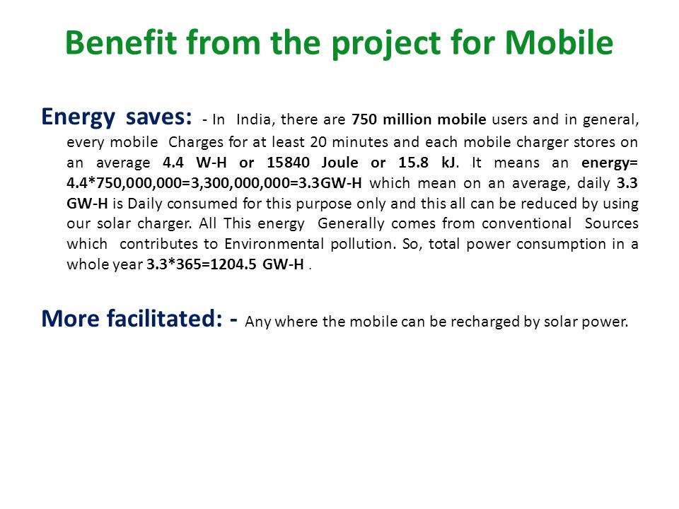 Benefit from the project for Mobile Energy saves: - In India, there are 750 million mobile users and in general, every mobile Charges for at least 20