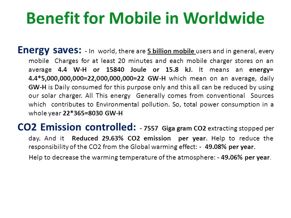 Benefit for Mobile in Worldwide Energy saves: - In world, there are 5 billion mobile users and in general, every mobile Charges for at least 20 minute