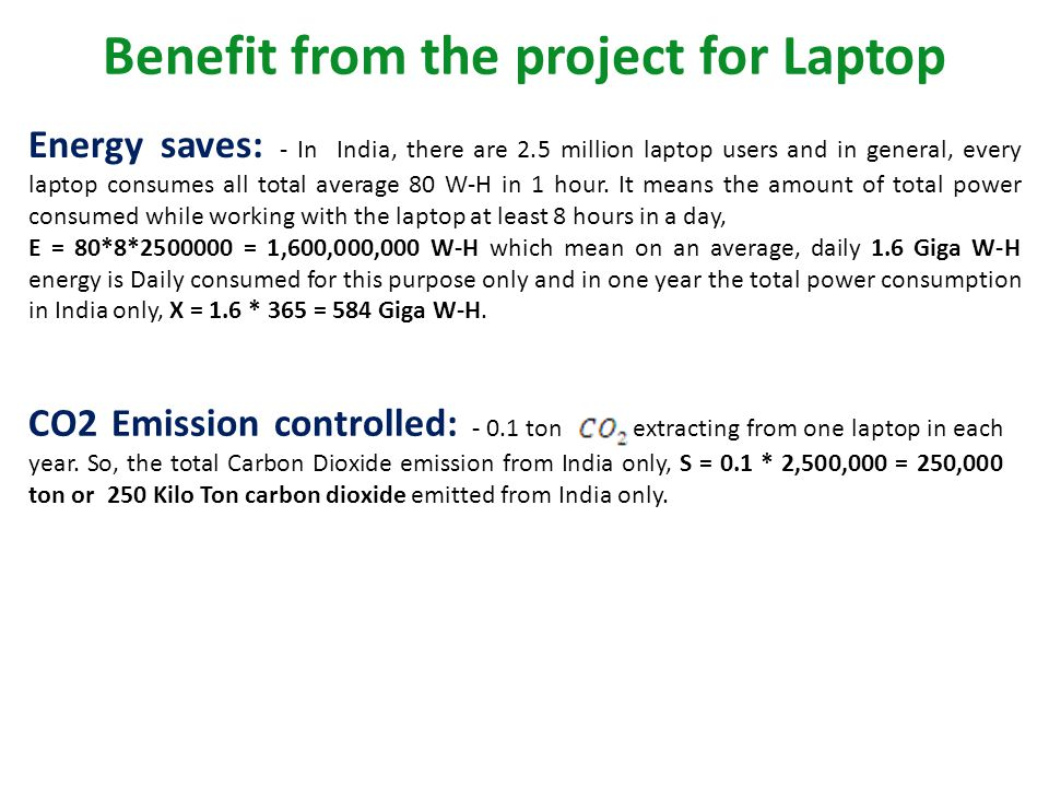 Benefit from the project for Laptop Energy saves: - In India, there are 2.5 million laptop users and in general, every laptop consumes all total avera
