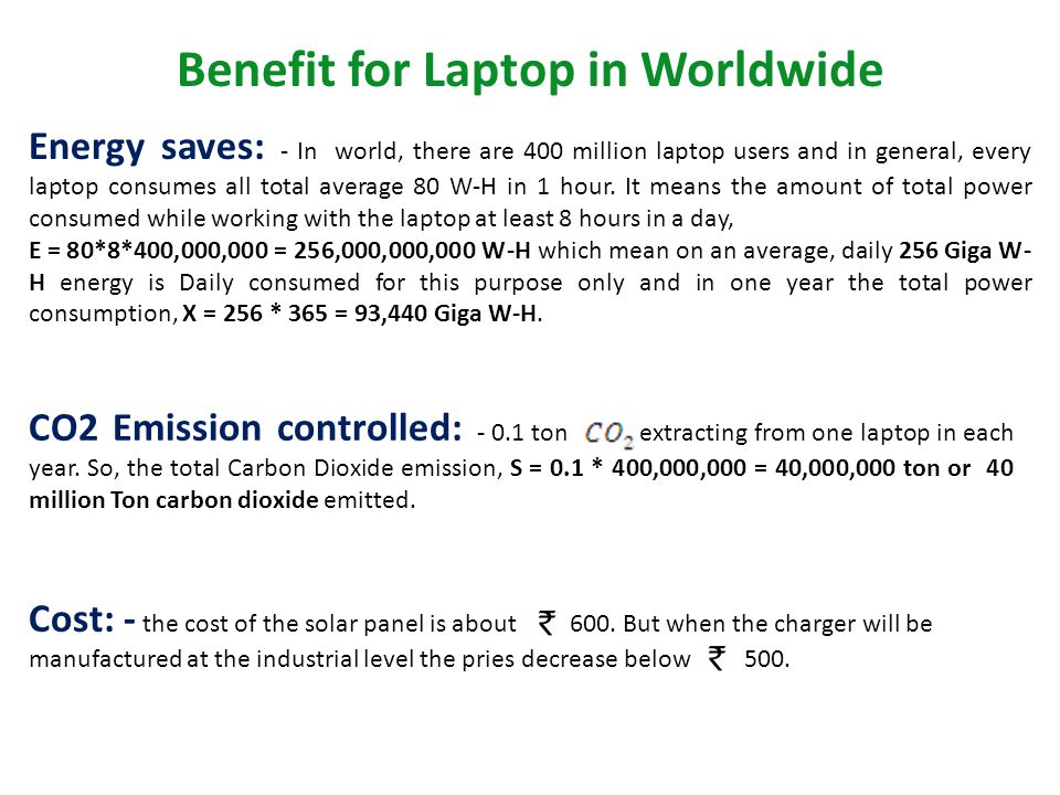 Benefit for Laptop in Worldwide Energy saves: - In world, there are 400 million laptop users and in general, every laptop consumes all total average 80 W-H in 1 hour.