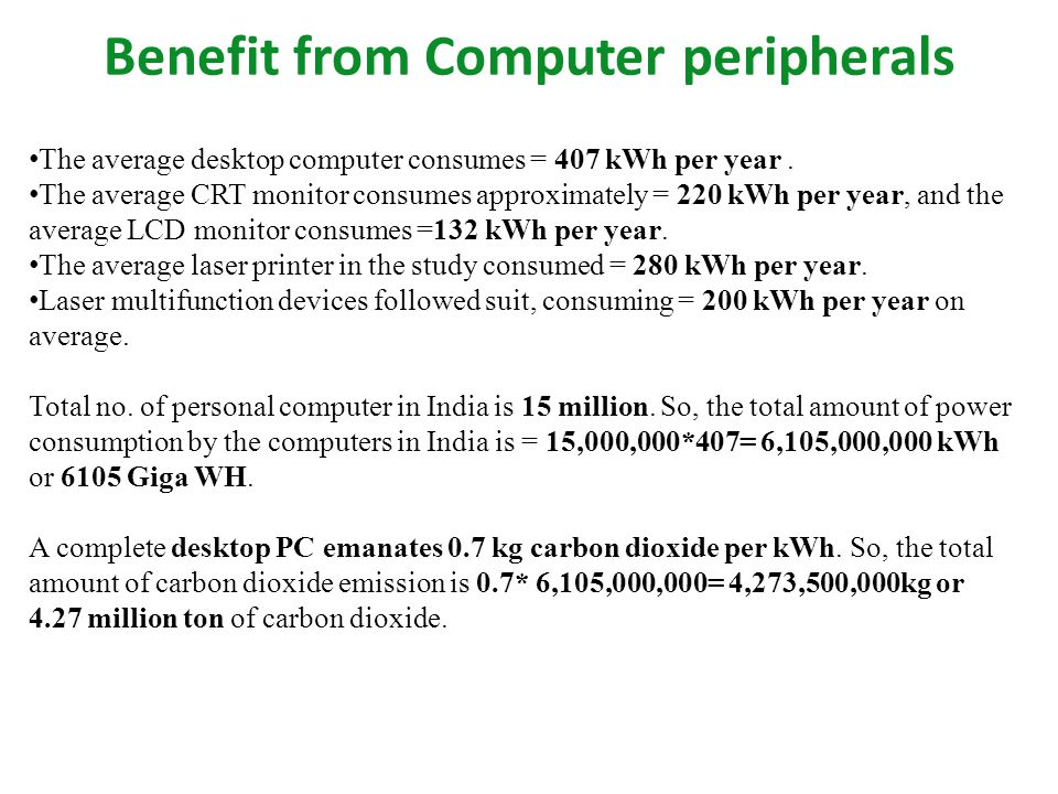 Benefit from Computer peripherals The average desktop computer consumes = 407 kWh per year. The average CRT monitor consumes approximately = 220 kWh p