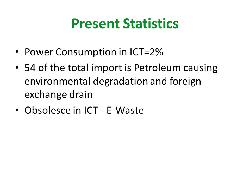Present Statistics Power Consumption in ICT=2% 54 of the total import is Petroleum causing environmental degradation and foreign exchange drain Obsole