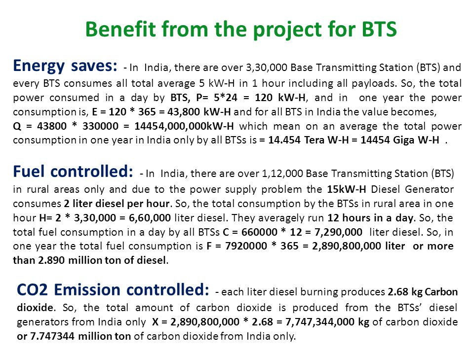 Benefit from the project for BTS Energy saves: - In India, there are over 3,30,000 Base Transmitting Station (BTS) and every BTS consumes all total av