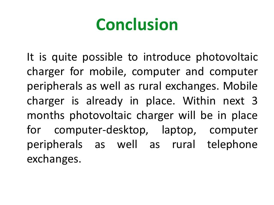 Conclusion It is quite possible to introduce photovoltaic charger for mobile, computer and computer peripherals as well as rural exchanges. Mobile cha