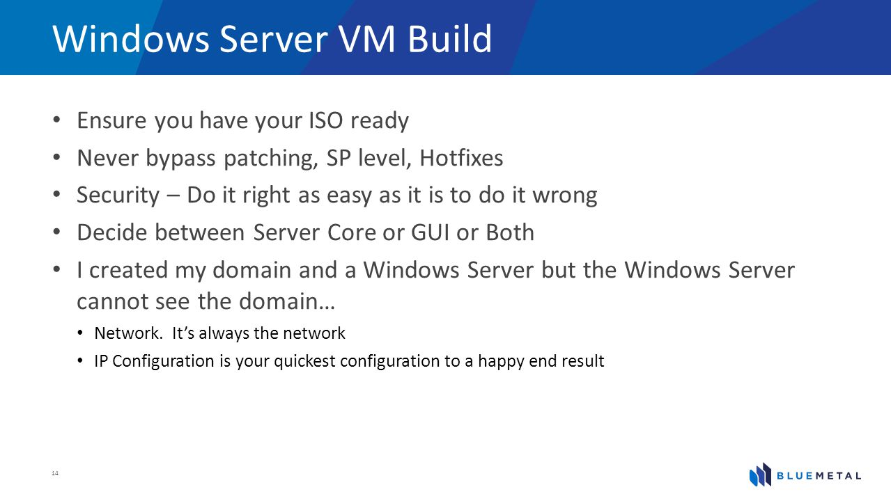 Windows Server VM Build Ensure you have your ISO ready Never bypass patching, SP level, Hotfixes Security – Do it right as easy as it is to do it wron