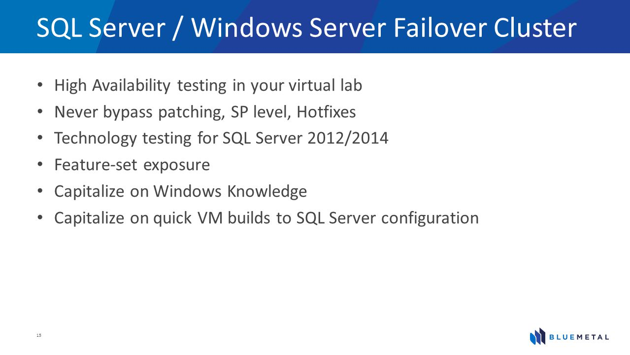 SQL Server / Windows Server Failover Cluster High Availability testing in your virtual lab Never bypass patching, SP level, Hotfixes Technology testin