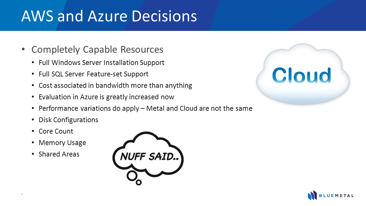 AWS and Azure Decisions Completely Capable Resources Full Windows Server Installation Support Full SQL Server Feature-set Support Cost associated in bandwidth more than anything Evaluation in Azure is greatly increased now Performance variations do apply – Metal and Cloud are not the same Disk Configurations Core Count Memory Usage Shared Areas 7