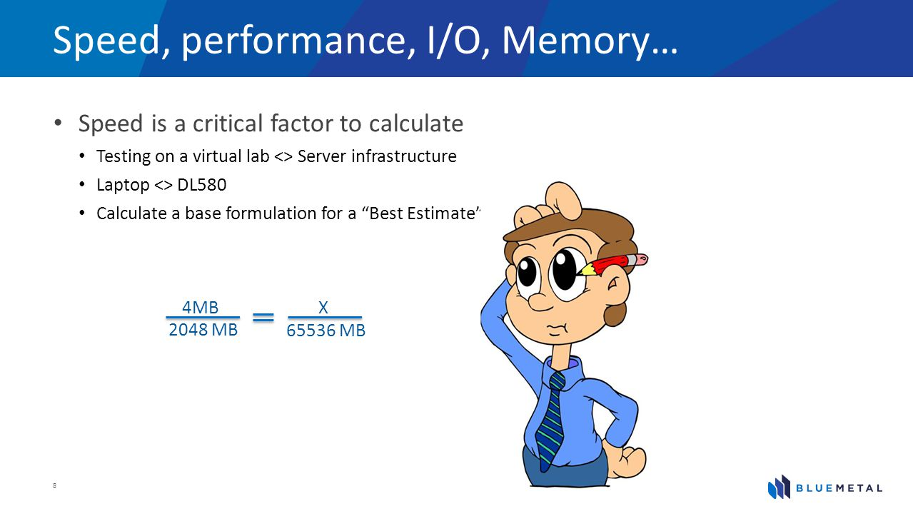 Speed, performance, I/O, Memory… Speed is a critical factor to calculate Testing on a virtual lab <> Server infrastructure Laptop <> DL580 Calculate a