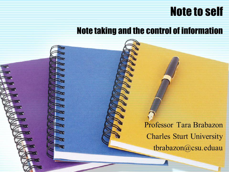Note to self Note taking and the control of information Professor Tara Brabazon Charles Sturt University tbrabazon@csu.eduau