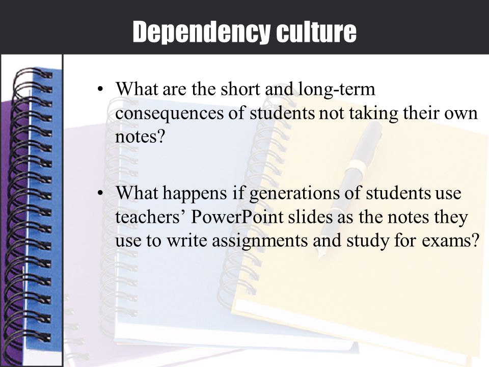 Dependency culture What are the short and long-term consequences of students not taking their own notes.