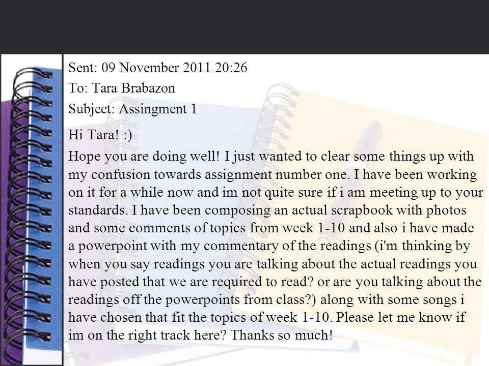 Sent: 09 November 2011 20:26 To: Tara Brabazon Subject: Assingment 1 Hi Tara.