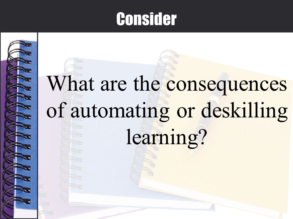 Consider What are the consequences of automating or deskilling learning?