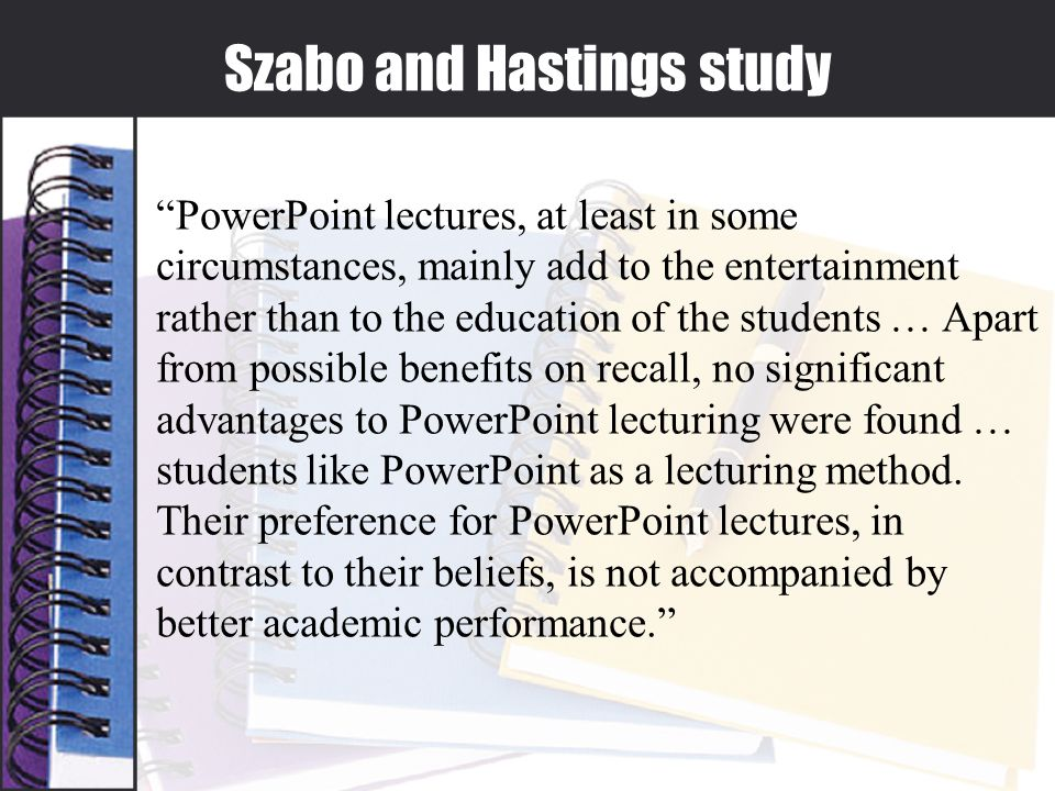 Szabo and Hastings study PowerPoint lectures, at least in some circumstances, mainly add to the entertainment rather than to the education of the students … Apart from possible benefits on recall, no significant advantages to PowerPoint lecturing were found … students like PowerPoint as a lecturing method.