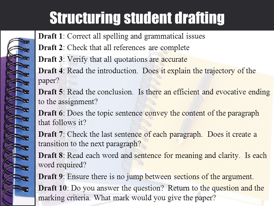 Structuring student drafting Draft 1: Correct all spelling and grammatical issues Draft 2: Check that all references are complete Draft 3: Verify that all quotations are accurate Draft 4: Read the introduction.