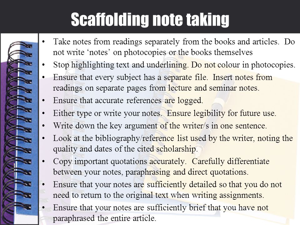 Scaffolding note taking Take notes from readings separately from the books and articles.