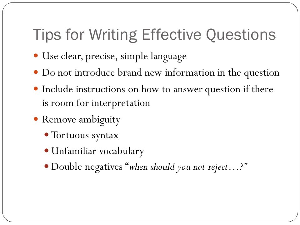 Tips for Writing Effective Questions Use clear, precise, simple language Do not introduce brand new information in the question Include instructions on how to answer question if there is room for interpretation Remove ambiguity Tortuous syntax Unfamiliar vocabulary Double negatives when should you not reject…