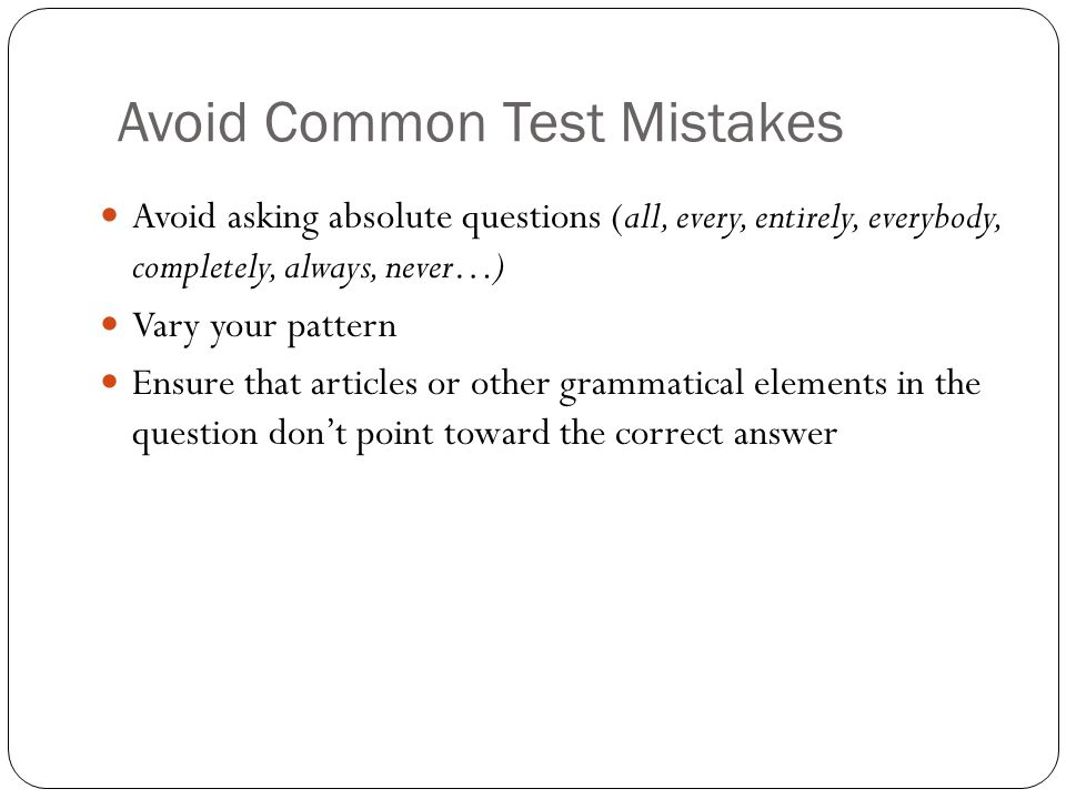 Avoid Common Test Mistakes Avoid asking absolute questions (all, every, entirely, everybody, completely, always, never…) Vary your pattern Ensure that articles or other grammatical elements in the question dont point toward the correct answer