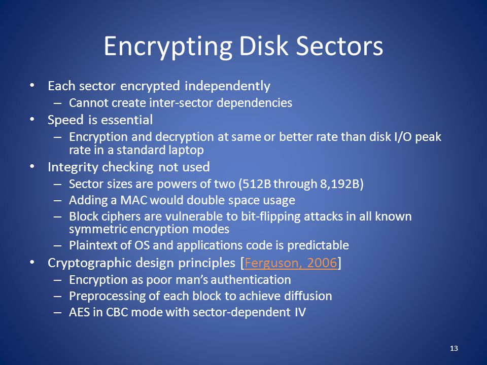 Encrypting Disk Sectors Each sector encrypted independently – Cannot create inter-sector dependencies Speed is essential – Encryption and decryption a