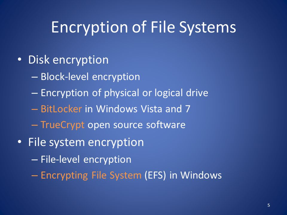 Encryption of File Systems Disk encryption – Block-level encryption – Encryption of physical or logical drive – BitLocker in Windows Vista and 7 – Tru