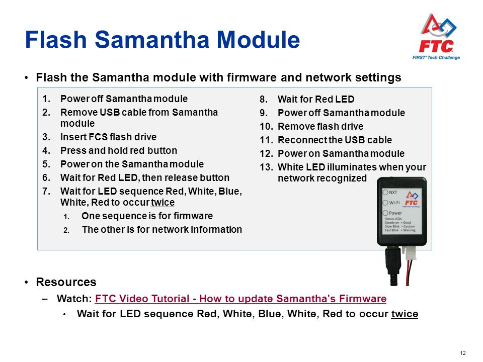 12 Flash Samantha Module 1.Power off Samantha module 2.Remove USB cable from Samantha module 3.Insert FCS flash drive 4.Press and hold red button 5.Po