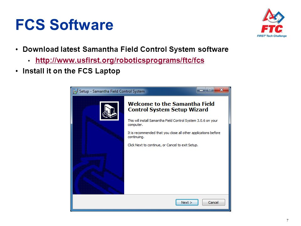 7 FCS Software Download latest Samantha Field Control System software http://www.usfirst.org/roboticsprograms/ftc/fcs Install it on the FCS Laptop