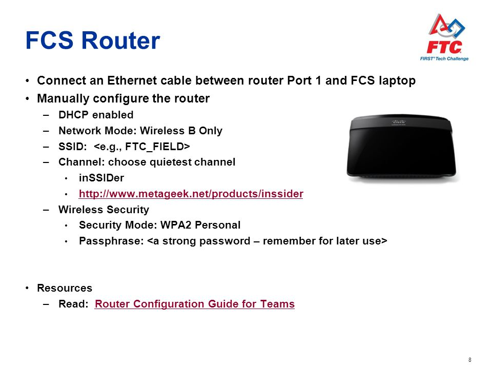 8 FCS Router Connect an Ethernet cable between router Port 1 and FCS laptop Manually configure the router –DHCP enabled –Network Mode: Wireless B Only