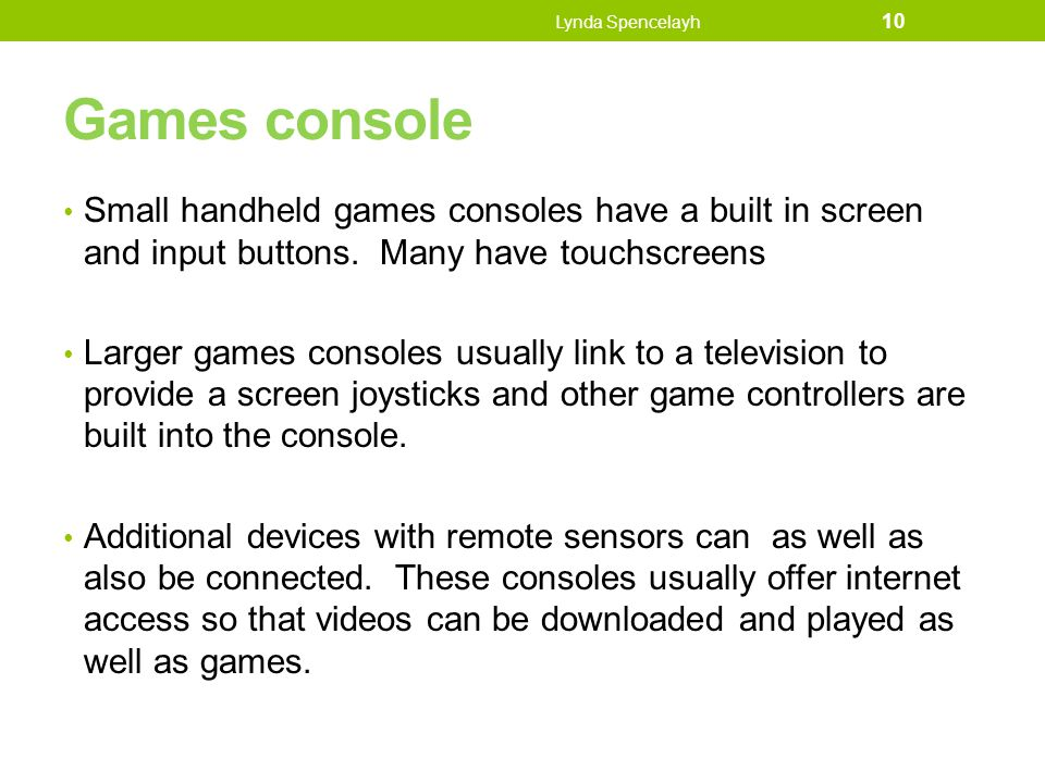 Games console Small handheld games consoles have a built in screen and input buttons. Many have touchscreens Larger games consoles usually link to a t
