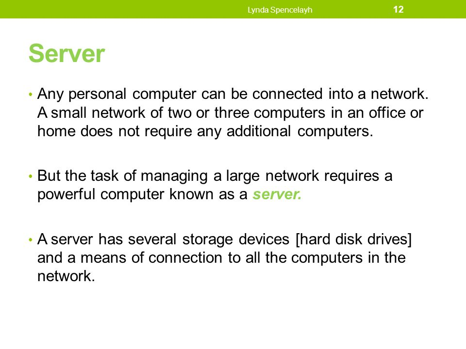 Server Any personal computer can be connected into a network. A small network of two or three computers in an office or home does not require any addi