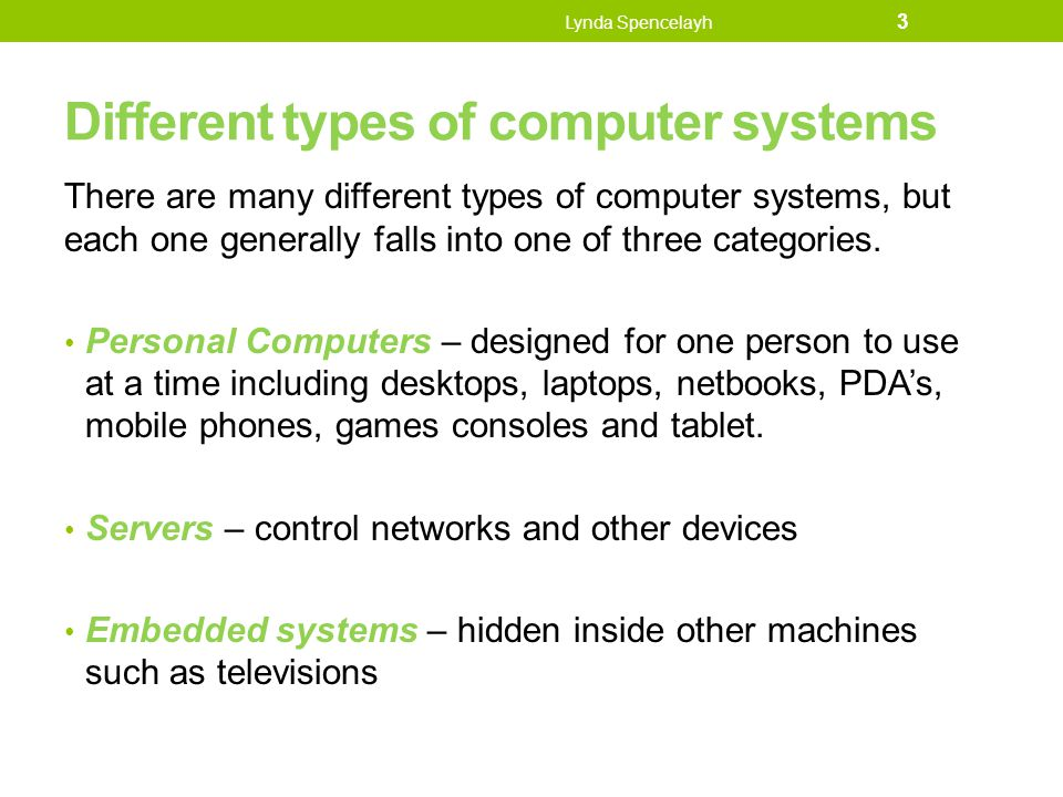 Different types of computer systems There are many different types of computer systems, but each one generally falls into one of three categories. Per
