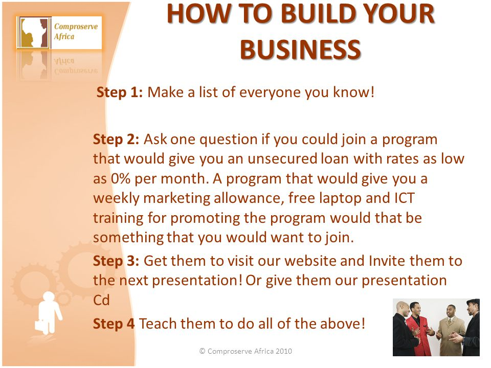 HOW TO BUILD YOUR BUSINESS HOW TO BUILD YOUR BUSINESS Step 1: Make a list of everyone you know! Step 2: Ask one question if you could join a program t