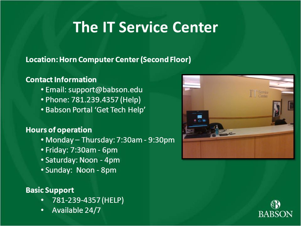 The IT Service Center Location: Horn Computer Center (Second Floor) Contact Information Email: support@babson.edu Phone: 781.239.4357 (Help) Babson Portal Get Tech Help Hours of operation Monday – Thursday: 7:30am - 9:30pm Friday: 7:30am - 6pm Saturday: Noon - 4pm Sunday: Noon - 8pm Basic Support 781-239-4357 (HELP) Available 24/7