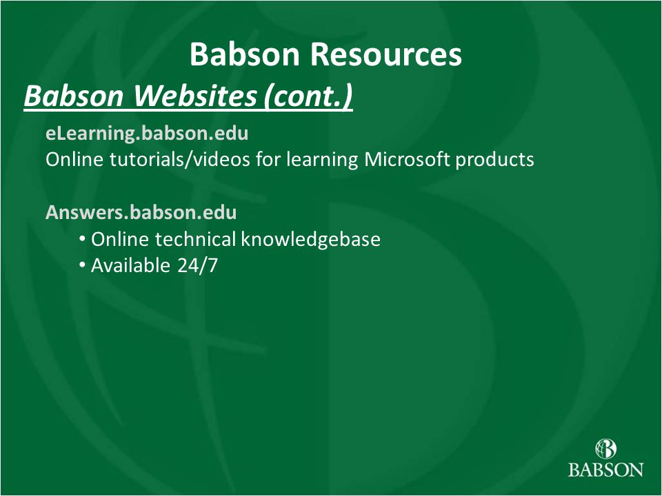 Babson Websites (cont.) eLearning.babson.edu Online tutorials/videos for learning Microsoft products Answers.babson.edu Online technical knowledgebase Available 24/7 Babson Resources