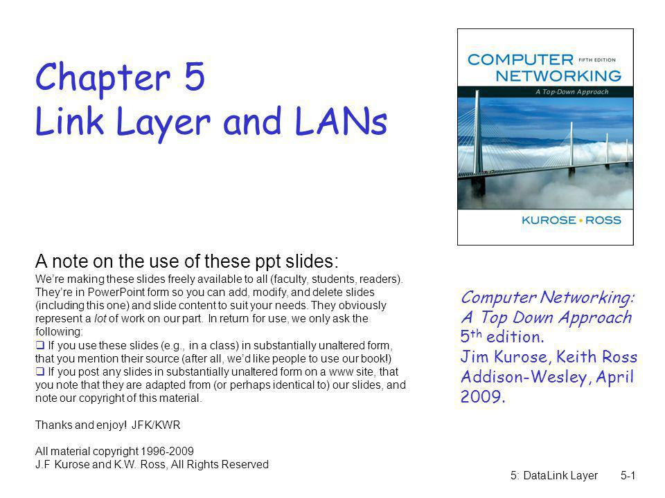 5: DataLink Layer5-1 Chapter 5 Link Layer and LANs A note on the use of these ppt slides: Were making these slides freely available to all (faculty, s