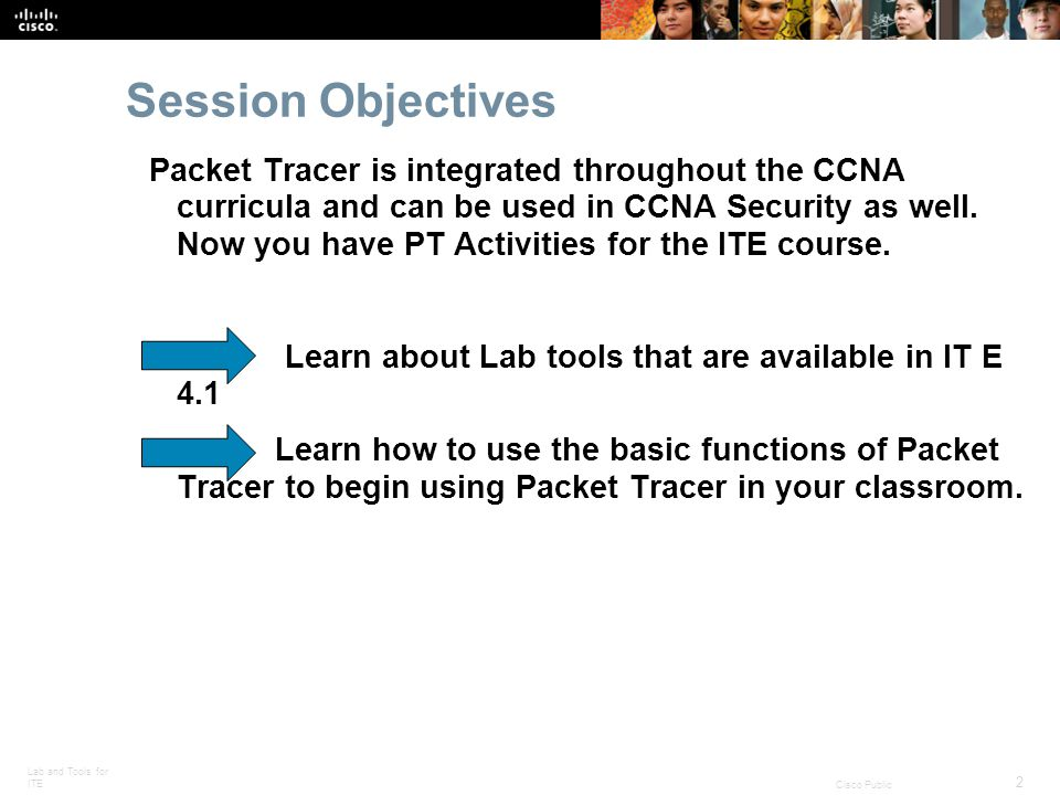 Lab and Tools for ITE 2 Cisco Public Session Objectives Packet Tracer is integrated throughout the CCNA curricula and can be used in CCNA Security as