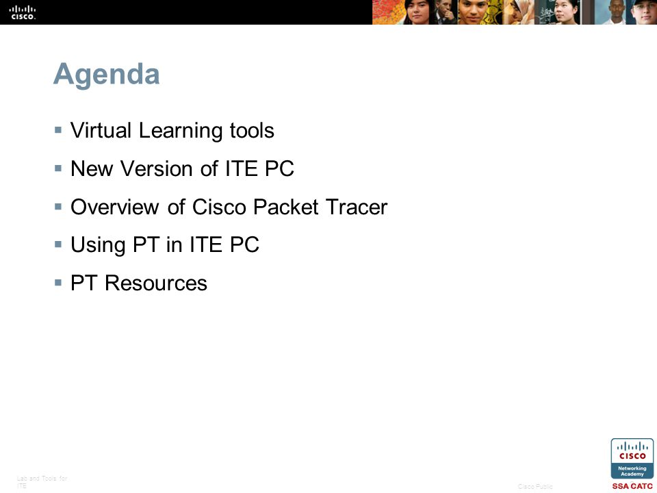 Lab and Tools for ITE 3 Cisco Public Agenda Virtual Learning tools New Version of ITE PC Overview of Cisco Packet Tracer Using PT in ITE PC PT Resourc