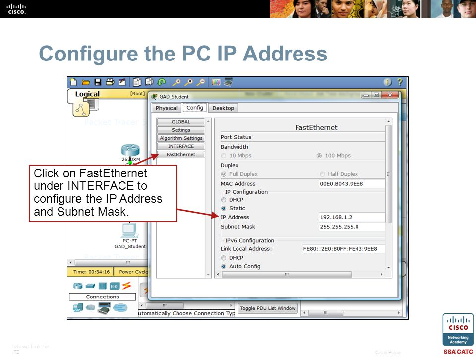 Lab and Tools for ITE 30 Cisco Public Configure the PC IP Address Click on FastEthernet under INTERFACE to configure the IP Address and Subnet Mask.