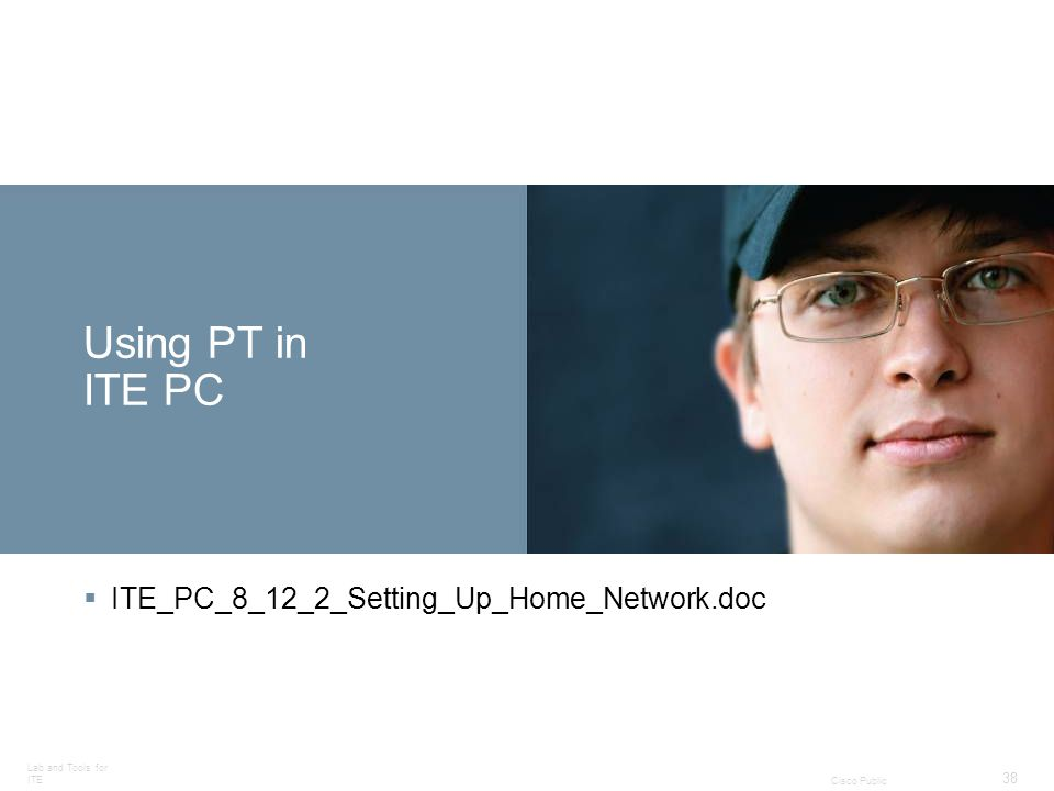 Lab and Tools for ITE 38 Cisco Public Using PT in ITE PC ITE_PC_8_12_2_Setting_Up_Home_Network.doc