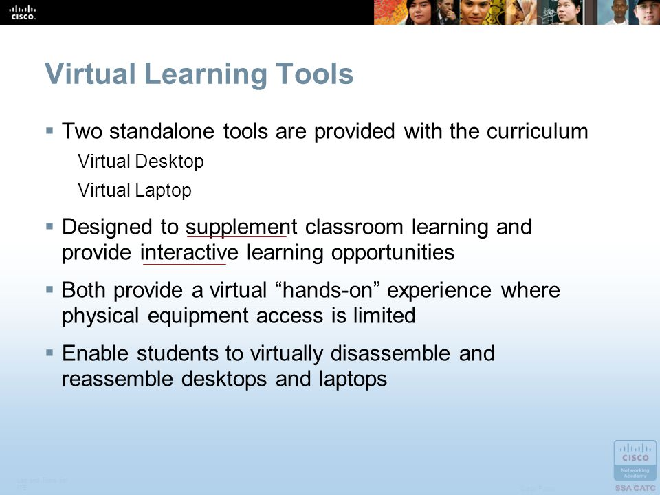 Lab and Tools for ITE 5 Cisco Public Virtual Learning Tools Two standalone tools are provided with the curriculum Virtual Desktop Virtual Laptop Designed to supplement classroom learning and provide interactive learning opportunities Both provide a virtual hands-on experience where physical equipment access is limited Enable students to virtually disassemble and reassemble desktops and laptops