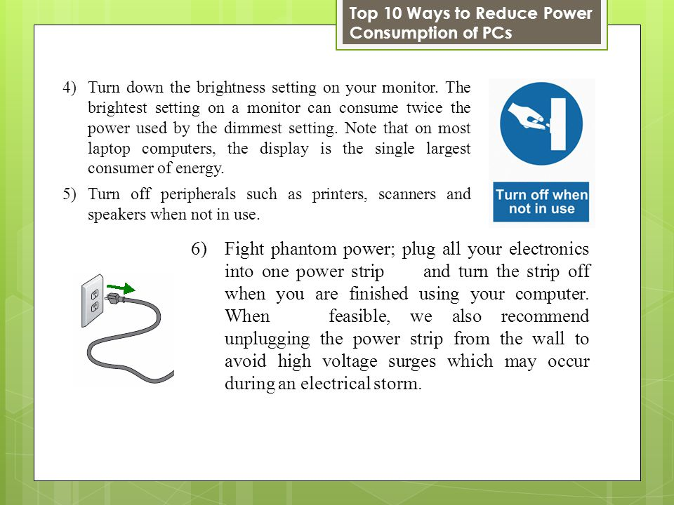 6)Fight phantom power; plug all your electronics into one power strip and turn the strip off when you are finished using your computer.