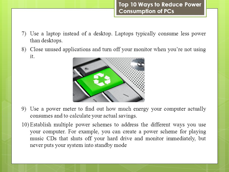 7)Use a laptop instead of a desktop. Laptops typically consume less power than desktops.
